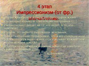4 этап Импрессионизм-(от фр.) впечатление. Это не живописная манера, это фило