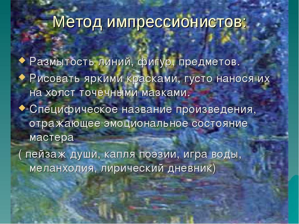 Метод импрессионистов: Размытость линий, фигур, предметов. Рисовать яркими кр...