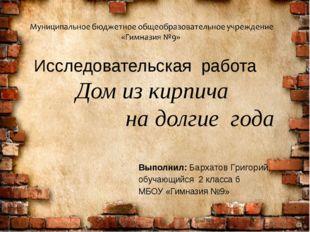 Исследовательская работа Дом из кирпича на долгие года Выполнил: Бархатов Гр