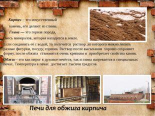 Кирпич – это искусственный камень, его делают из глины. Глина— это горная п