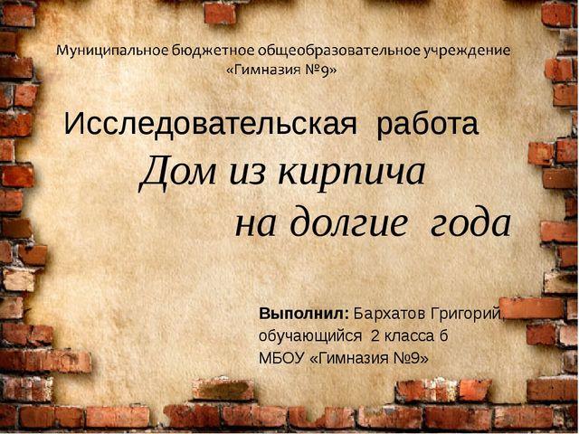 Исследовательская работа Дом из кирпича на долгие года Выполнил: Бархатов Гр...