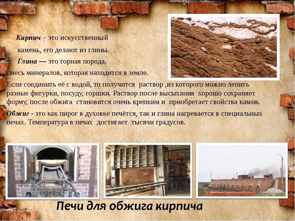 Кирпич – это искусственный камень, его делают из глины. Глина— это горная п...