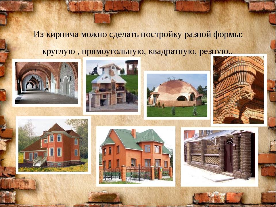 Из кирпича можно сделать постройку разной формы: круглую , прямоугольную, ква...