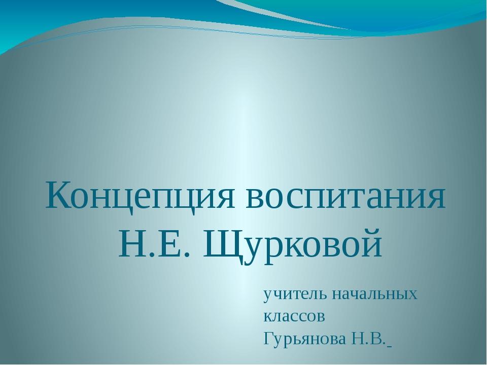 Концепция воспитания Н.Е. Щурковой учитель начальных классов Гурьянова Н.В.