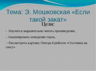 Тема: Э. Мошковская «Если такой закат» Цели: - Научится выразительно читать п