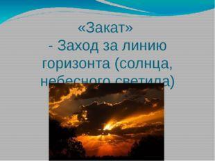 «Закат» - Заход за линию горизонта (солнца, небесного светила)