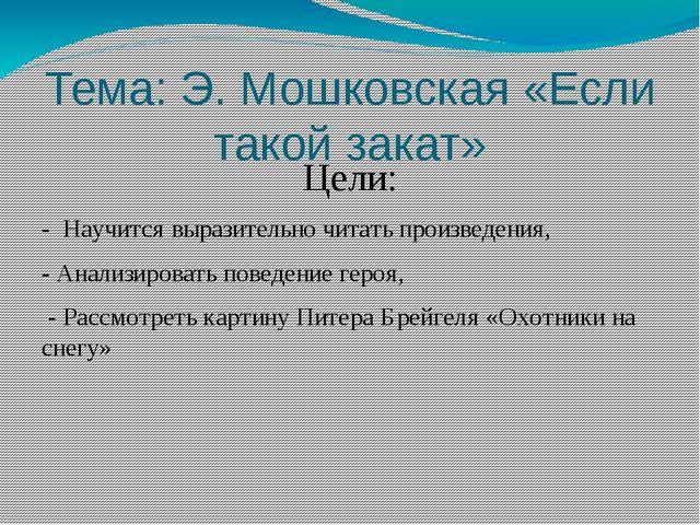 Тема: Э. Мошковская «Если такой закат» Цели: - Научится выразительно читать п...