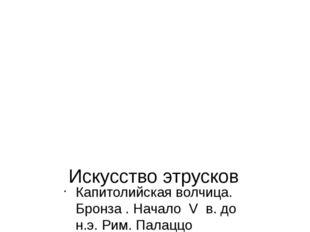 Искусство этрусков Капитолийская волчица. Бронза . Начало V в. до н.э. Рим. П