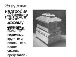 Этрусские надгробия повторяли форму жилища. Древнейшим типом жилых построек б