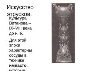 Искусство этрусков. Культура Витанова – IX–VIII века до н. э. Для этой эпохи
