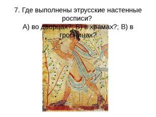 7. Где выполнены этрусские настенные росписи? А) во дворцах?; Б) в храмах?; В
