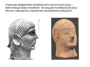 Главными предметами погребального культа были урны – вместилища праха покойно