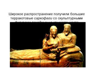 Широкое распространение получили большие терракотовые саркофаги со скульптур