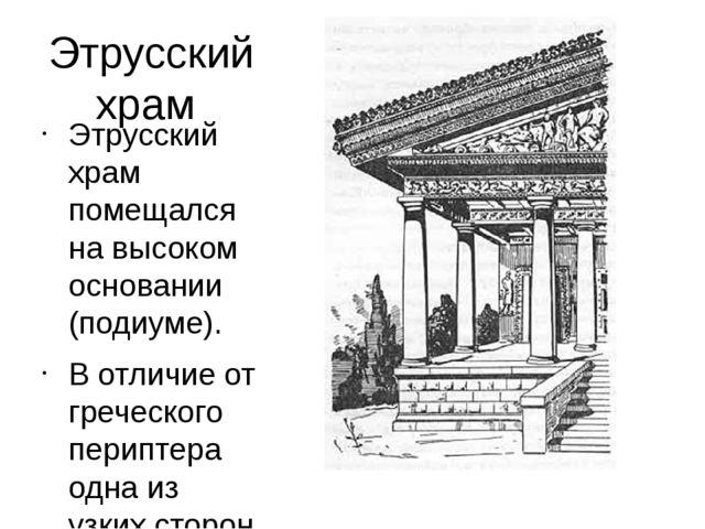 Этрусский храм Этрусский храм помещался на высоком основании (подиуме). В отл...
