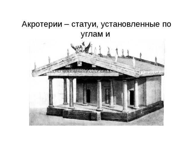 Акротерии – статуи, установленные по углам и на вершине фронтона.