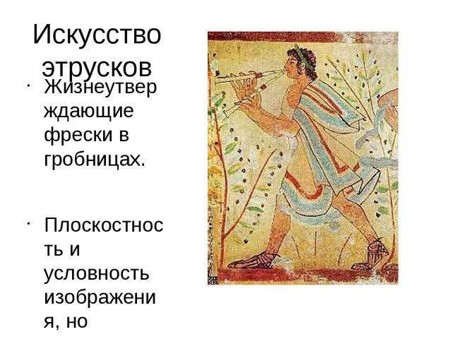 Искусство этрусков Жизнеутверждающие фрески в гробницах. Плоскостность и усло...
