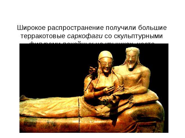 Широкое распространение получили большие терракотовые саркофаги со скульптур...