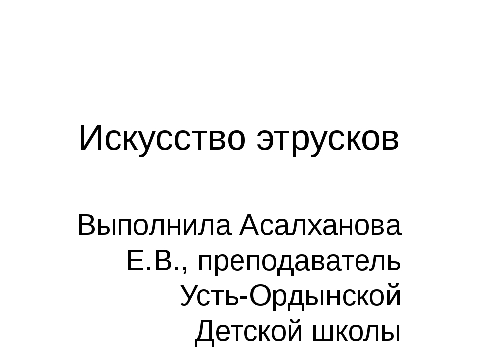 Искусство этрусков Выполнила Асалханова Е.В., преподаватель Усть-Ордынской Де...
