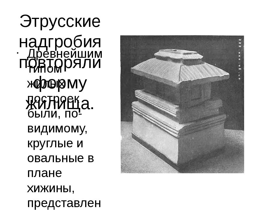 Этрусские надгробия повторяли форму жилища. Древнейшим типом жилых построек б...