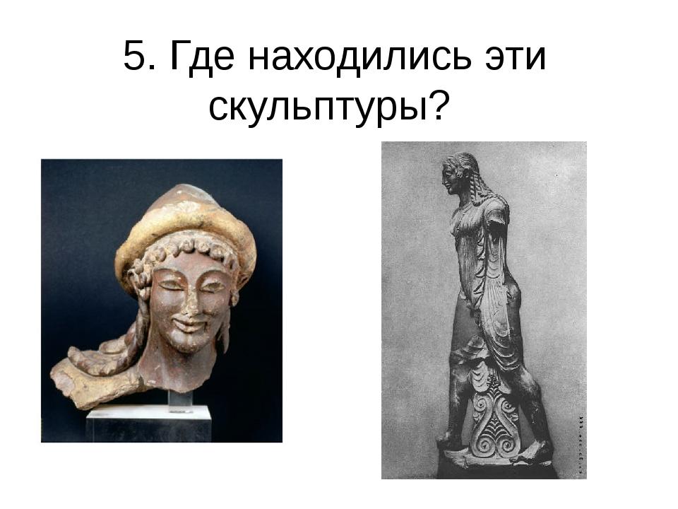 5. Где находились эти скульптуры?