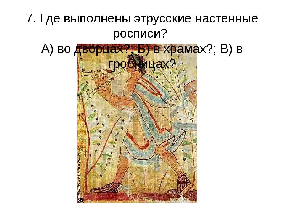 7. Где выполнены этрусские настенные росписи? А) во дворцах?; Б) в храмах?; В...