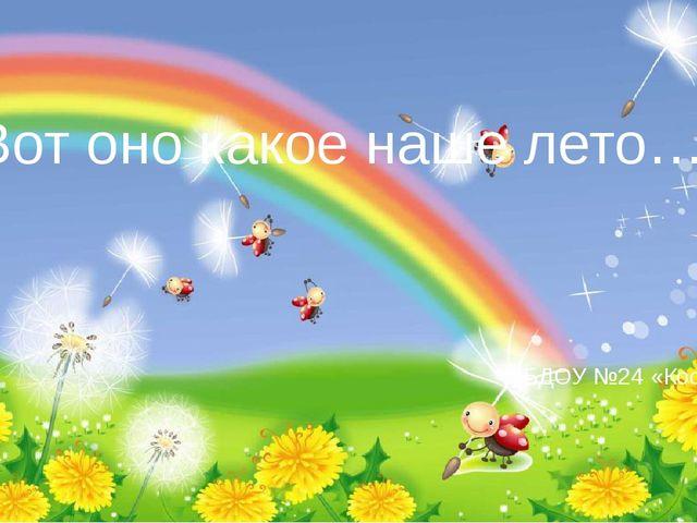 Вот оно какое наше лето… МБДОУ №24 «Космос» к.2