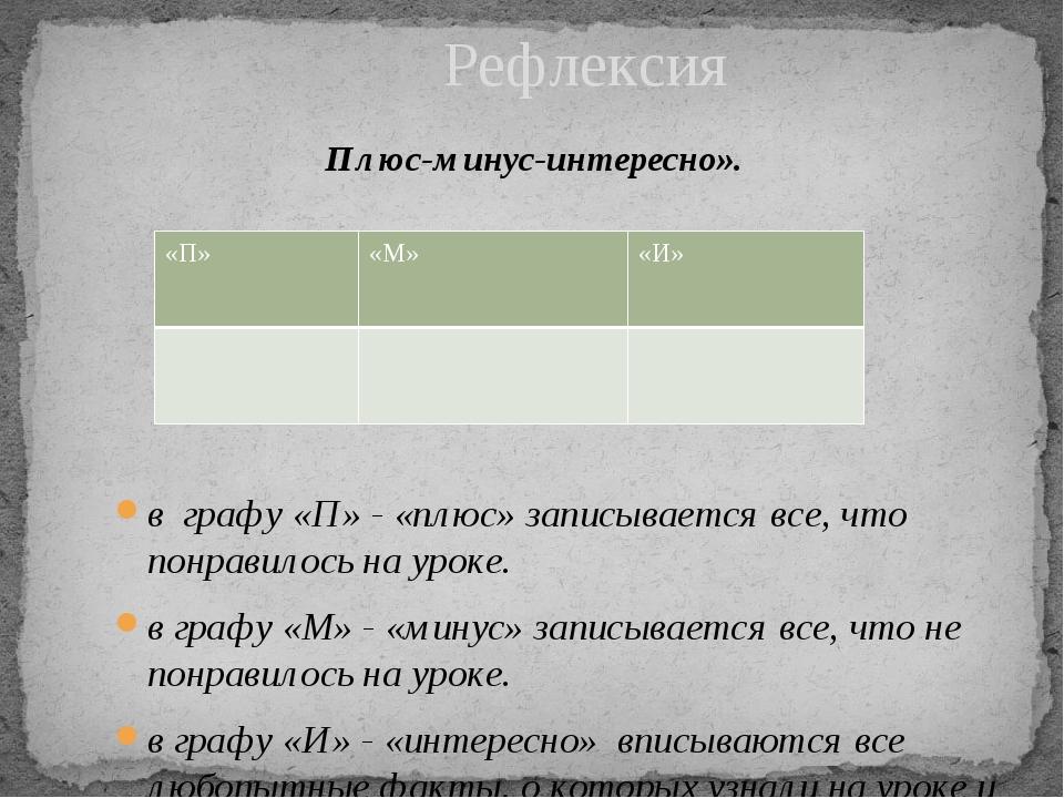 Рефлексия Плюс-минус-интересно». в графу «П» - «плюс» записывается все, что...