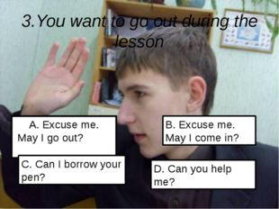 3.You want to go out during the lesson A. Excuse me. May I go out? C. Can I b