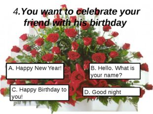 4.You want to celebrate your friend with his birthday A. Happy New Year! C. H