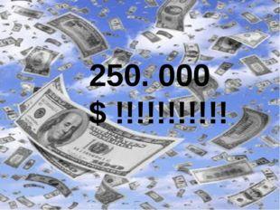 250. 000 $ !!!!!!!!!!!