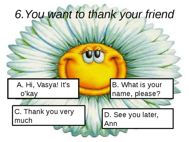 6.You want to thank your friend A. Hi, Vasya! It's o'kay C. Thank you very mu...
