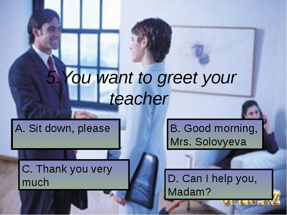 5.You want to greet your teacher A. Sit down, please C. Thank you very much B...