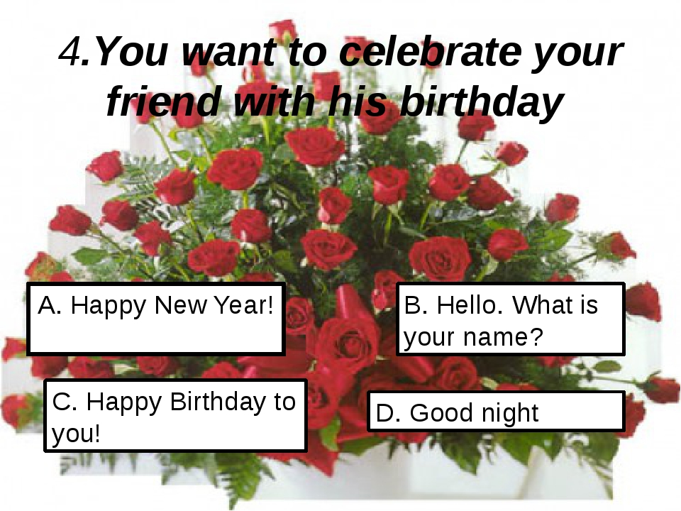4.You want to celebrate your friend with his birthday A. Happy New Year! C. H...