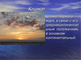 Климат Климат Чёрного моря, в связи с его среднеконтинентальным положением,