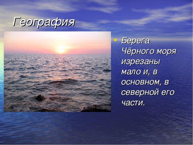 География Берега Чёрного моря изрезаны мало и, в основном, в северной его час...
