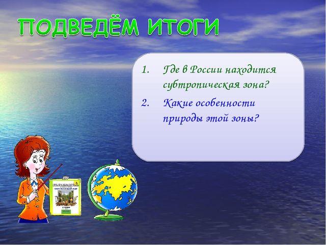 Где в России находится субтропическая зона? Какие особенности природы этой зо...