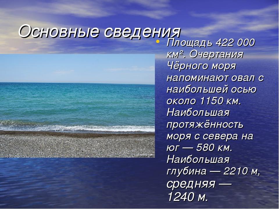 Основные сведения Площадь 422000 км². Очертания Чёрного моря напоминают овал...