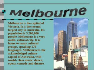 Melbourne is the capital of Victoria. It is the second largest city in Austra