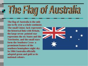 The flag of Australia is the only one to fly over a whole continent. The smal