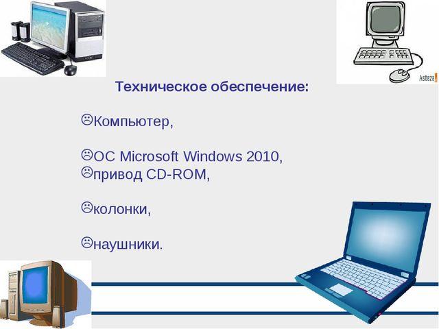 Техническое обеспечение: Компьютер, ОС Microsoft Windows 2010, привод CD-ROM,...