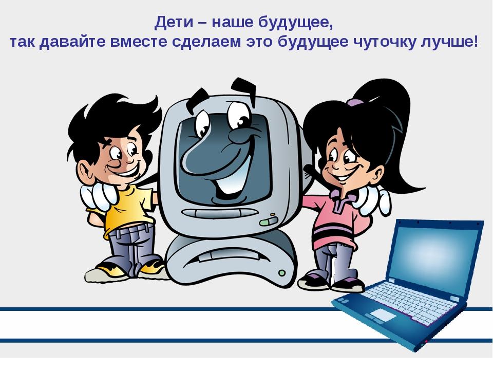 Дети – наше будущее, так давайте вместе сделаем это будущее чуточку лучше!