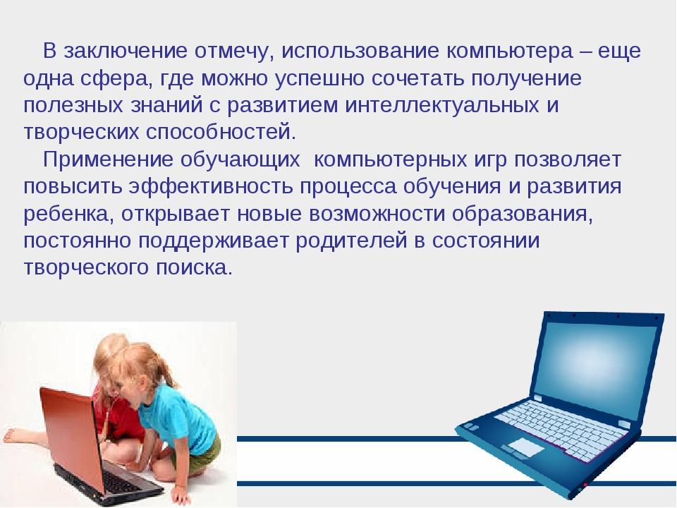 В заключение отмечу, использование компьютера – еще одна сфера, где можно усп...