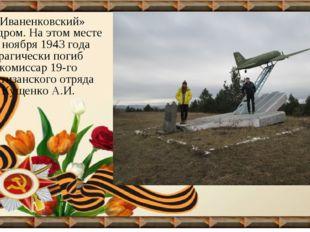 «Иваненковский» аэродром. На этом месте 18 ноября 1943 года трагически погиб
