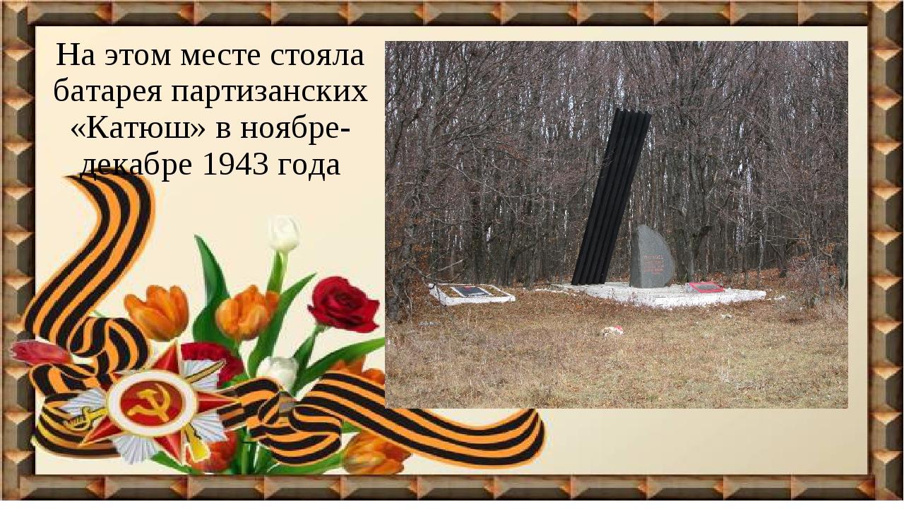На этом месте стояла батарея партизанских «Катюш» в ноябре-декабре 1943 года
