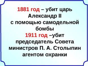 1881 год – убит царь Александр II с помощью самодельной бомбы 1911 год –убит