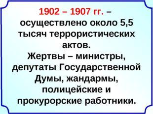 1902 – 1907 гг. – осуществлено около 5,5 тысяч террористических актов. Жертвы