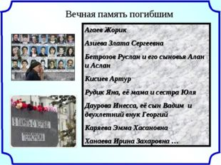 Вечная память погибшим Агаев Жорик Азиева Злата Сергеевна Бетрозов Руслан и е