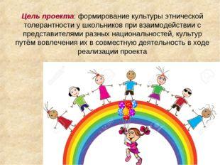 Цель проекта: формирование культуры этнической толерантности у школьников при