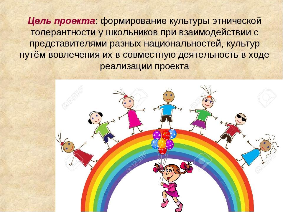 Цель проекта: формирование культуры этнической толерантности у школьников при...