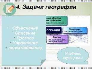4. Задачи географии Учебник, стр.6, рис.2 Объяснение Описание Прогноз Управле